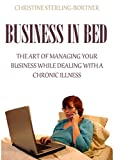 Business in Bed: The Art of Managing Your Business While Dealing with a Chronic Illness