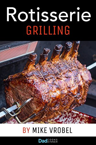 Rotisserie Grilling: 50 Recipes For Your Grill's Rotisserie (How To Rotisserie Grill)