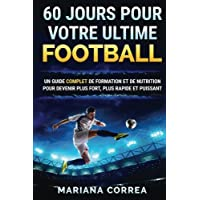 60 jours pour votre ultime football : un guide complet de formation et de nutrition pour devenir plus fort, plus rapide et puissant