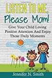 Positive Parenting: Listen to Me, Please Mom! Give Your Child Loving Positive Attention and Enjoy Those Daily Moments: Volume 5 (Happy Mom)