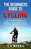 The Beginner´s Guide To Cycling: The Ultimate Beginner's guide on Cycling Equipments, Nutrition, Road Safety & More!
