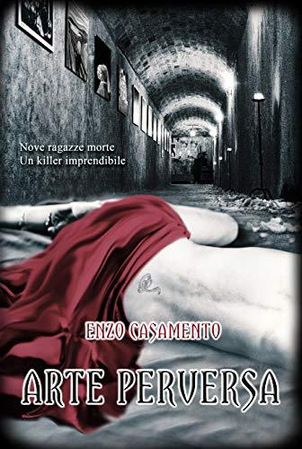 Arte Perversa: Un thriller affascinante, dove si intrecciano passioni potenti. Una lotta per la vita e per l'amore. di [Casamento, Enzo]