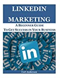 Linkedin Marketing: A Beginner Guide To Get Success In Your Business