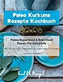 Paleo Kurkuma Rezepte Kochbuch - Mit natürlichen Curcuma Gerichten zu maximalen Erfolgen: Paleo Superfood & Brainfood Power For Everyone - Curcuma Edition