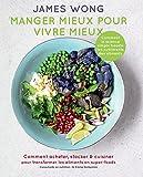 Manger mieux pour vivre mieux: Comment acheter, stocker & cuisiner pour transformer les aliments en super-foods