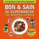 Bon et Sain au supermarché - 101 recettes rapides et saines avec les 200 meilleurs produits du supermarché