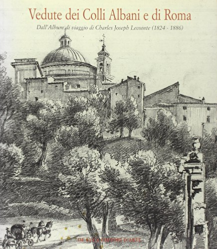 Vedute dei colli Albani e di Roma. Dall'album di viaggio di Charles Joseph Lecointe (1824-1886). Catalogo della mostra (Ariccia, 29 giugno-1 ottobre 2006)