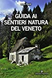 Guida ai sentieri natura del Veneto. Ediz. illustrata