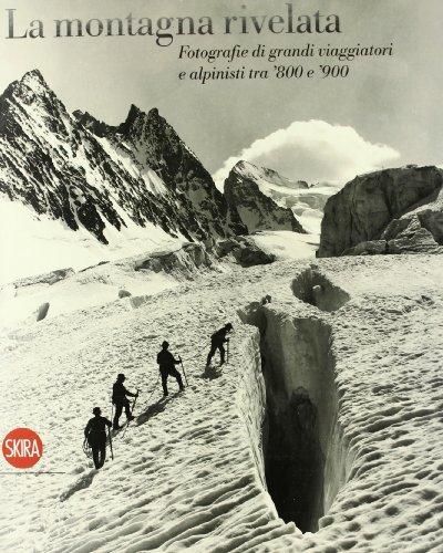 La montagna rivelata. Fotografie di grandi viaggiatori tra '800 e '900. Ediz. illustrata