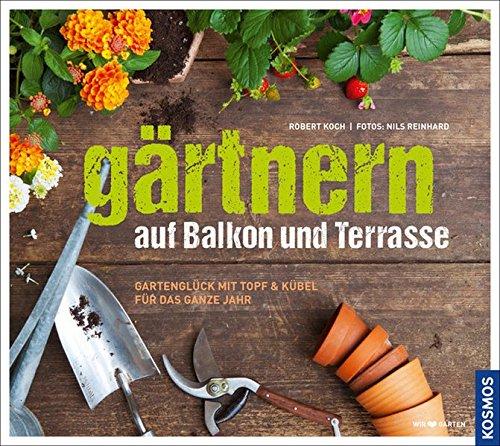 Gärtnern auf Balkon und Terrasse: Gartenglück mit Topf und Kübel für das ganze Jahr