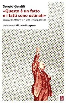 «Questo è un fatto e i fatti sono ostinati»: Lenin e l'Ottobre '17. Una lettura politica di [Gentili Sergio]