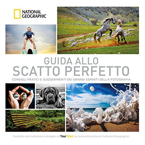 Guida allo scatto perfetto. Consigli pratici e suggerimenti dai grandi esperti della fotografia....