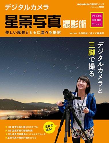デジタルカメラ星景写真撮影術 プロに学ぶ作例・機材・テクニック<天体写真撮影テクニック> (アストロアーツムック)