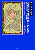 明治・大正・昭和 絵葉書地図コレクション――地図に刻まれた近代日本