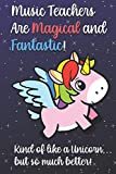 Music Teachers Are Magical and Fantastic! Kind of Like A Unicorn, But So Much Better!: Teacher Appreciation and School Education Themed Notebook and Journal to Write or Take Notes In. A Funny Work Book, Planner or Diary Gift Idea