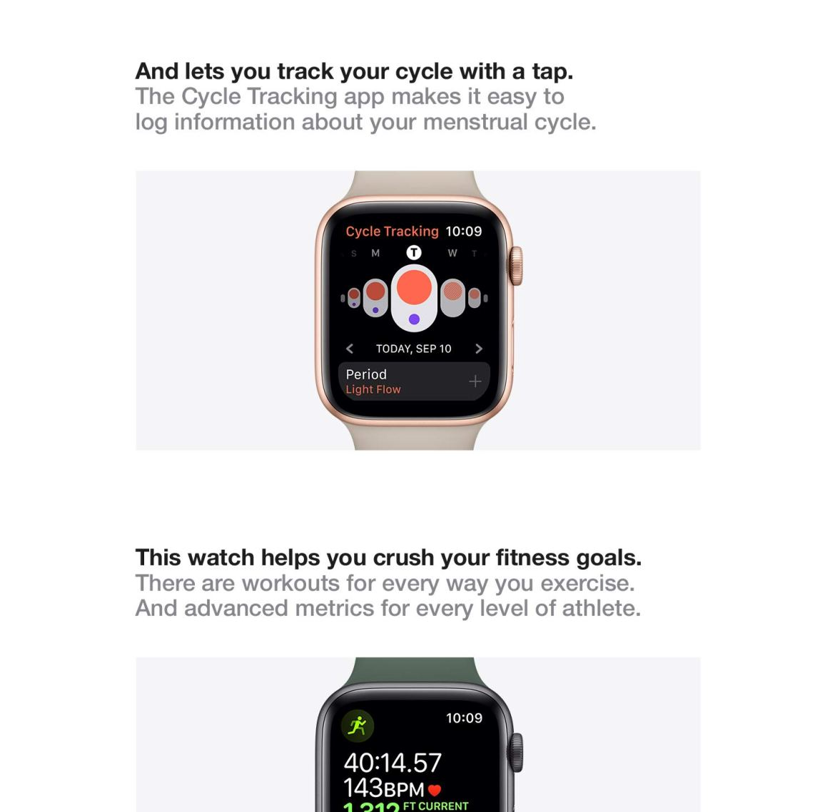 And lets you track your cycle with a tap. The Cycle Tracking app makes it easy to log information about your menstrual cycle. This watch helps you crush your fitness goals. There are workouts for every way you exercise. And advanced metrics for every level of athlete.