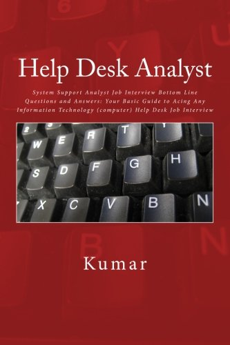 Help Desk Analyst: System Support Analyst Job Interview Bottom Line Questions and Answers: Your Basic Guide to Acing Any Information Technology (computer) Help Desk Job Interview