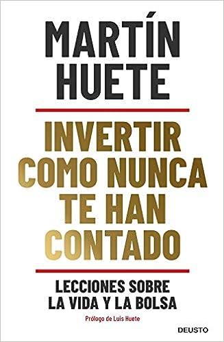 Invertir como nunca te han contado de Martin Huete Gomez
