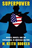 Superpower: Heroes, Ghosts, and the Paranormal in American Culture (Extraordinary World)