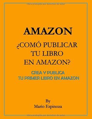 Amazon ¿Como Publicar Tu Libro En Amazon?: Crea Y Publica Tu Primer Libro