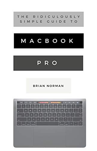 The Ridiculously Simple Guide to Macbook Pro with Touch Bar: A Practical Guide to Getting Started with the Next Generation of Macbook Pro and Macos Mojave (Version 10.14) (Ridiculously Simple Tech)