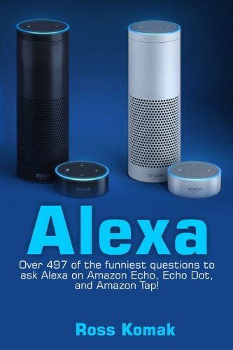 Alexa: Over 497 of the Funniest Questions to Ask Alexa on Amazon Echo, Echo Dot, and Amazon Tap!