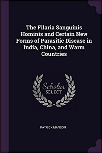 The Filaria Sanguinis Hominis And Certain New Forms Of Parasitic Disease In India China And Warm Countries Manson Patrick 9781377338057 Amazon Com Books