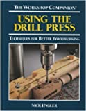 Using the Drill Press: Techniques for Better Woodworking (The Workshop Companion)