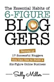 The Essential Habits Of 6-Figure Bloggers: Secrets of 17 Successful Bloggers You Can Use to Build a Six-Figure Online Business