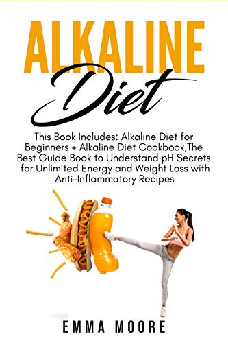 Alkaline Diet: This Book Includes: Alkaline Diet for Beginners + Alkaline Diet Cookbook, The Best Guide Book to Understanding pH Secrets for Unlimited ... and Weight Loss + Anti-Inflammatory Recipe