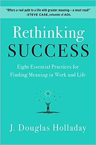 Rethinking Success: Eight Essential Practices for Finding Meaning in Work and Life