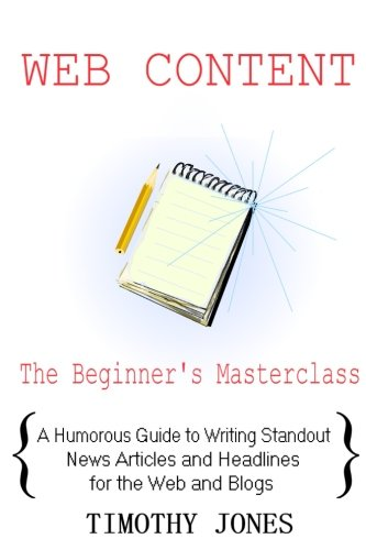 Web Content - The Beginner's Masterclass: A Humorous Guide to Writing Standout News Articles and Headlines for the Web and Blogs (Beginner's Masterclasses) (Volume 4)