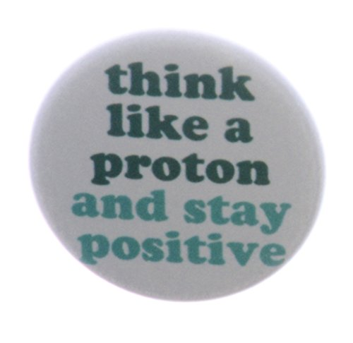 Think like a proton and stay positive 1.25' Pinback Button Pin Science Humor