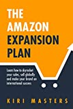 The Amazon Expansion Plan: Learn how to skyrocket your sales, sell globally and make your brand an international success