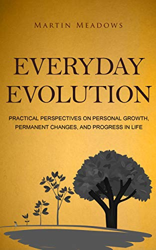 Everyday Evolution: Practical Perspectives on Personal Growth, Permanent Changes, and Progress in Life by [Meadows, Martin]