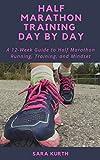 Half Marathon Training Day By Day: A 12-Week Guide to Half Marathon Running, Training, and Mindset