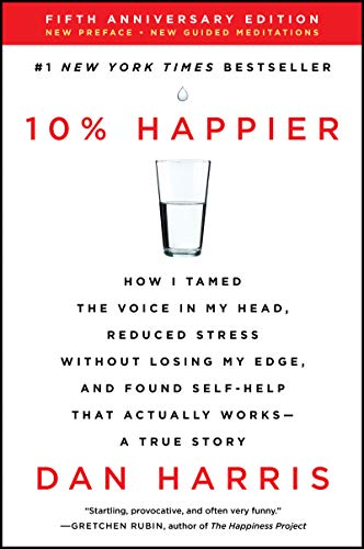10% Happier Revised Edition: How I Tamed the Voice in My Head, Reduced Stress Without Losing My Edge, and Found Self-Help That Actually Works--A True Story by [Harris, Dan]