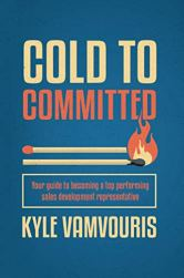 Cold to Committed: Your Guide to Becoming a Top Performing Sales Development Representative by [Vamvouris, Kyle]