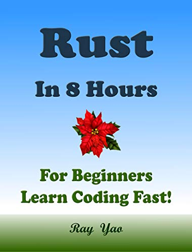 RUST: Programming Language. In 8 Hours, For Beginners, Learn Coding Fast! Rust Crash Course, Rust QuickStart Guide, A Tutorial Book With Tests And Answers In Easy Steps! An Ultimate Beginner's Guide!