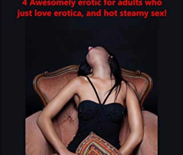 Super Erotic Adult Short Novels 4 Awesomely Erotic For Adults Who Just Love Erotica