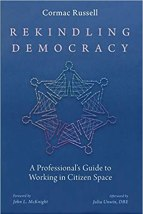 Cormac Russell Rekindling Democracy: A Guide for Professional's Working in Citizen Space.