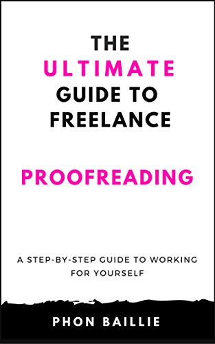 The Ultimate Guide To Freelance Proofreading: A Step-By-Step Guide To Working For Yourself