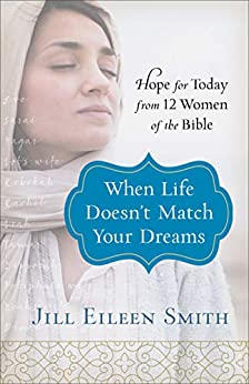 When Life Doesn't Match Your Dreams: Hope for Today from 12 Women of the Bible by [Smith, Jill Eileen]