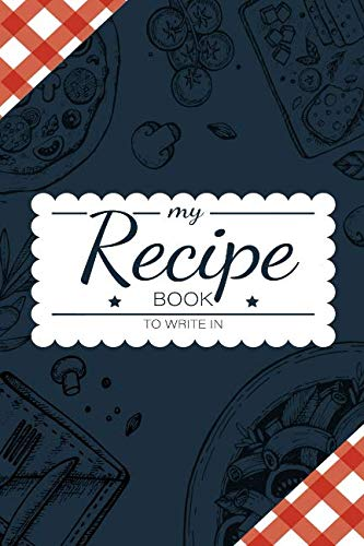 My Recipe Book To Write In: Make Your Own Cookbook - My Best Recipes And Blank Recipe Book Journal For Personalized Recipes - Blank Recipe Journal And Organizer For Recipes