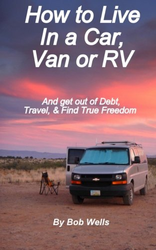 How to Live In a Car, Van, or RV: And Get Out of Debt, Travel, and Find True Freedom
