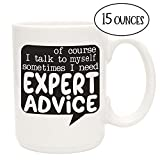 Funny Coffee Mug- Of Course I Talk To Myself Sometimes I Need Expert Advice - Unique Fun Gifts for Him, Her, Men, Women, Coworkers, Bosses - Under $20 - Handmade Coffee Cups & Mugs with Quotes, 15 oz