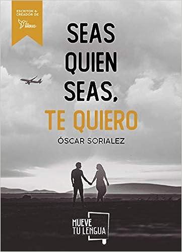Seas quien seas, te quiero de Óscar Sorialez