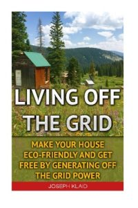 Living Off The Grid: Make Your House Eco-Friendly And Get Free By Generating Off The Grid Power: EMP Survival, EMP Survival books, EMP Survival … EMP survival fiction, Living off the grid