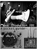 Music Production 101 - A pocket guide to sound creation