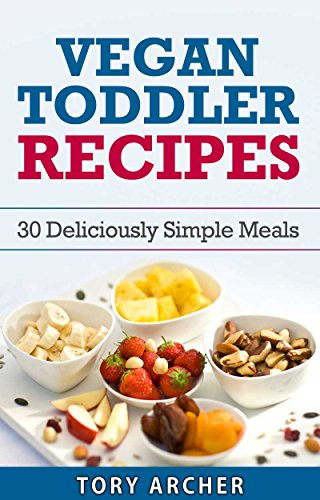 Vegan Toddler Cookbook With 30 Simple Recipes : Perfect For Young Kids And Toddlers Above 1 Year Old These Vegan Recipes Are Quick And Easy To Make